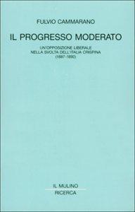 Il progresso moderato. Un'opposizione liberale nella svolta dell'Italia crispina (1887-1892)