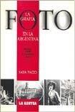 La Fotografia en la Argentina: Desde 1840 a Nuestros dias (Coleccion Lo Nuestro) por Sara Facio