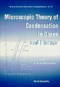 Microscopic Theory Of Condensation In Gases And Plasma (SERIES ON ADVANCES IN MATHEMATICS FOR APPLIED SCIENCES, Band 44)