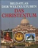 Bildatlas der Weltkulturen. Das Christentum - Kunst, Geschichte und Lebensformen