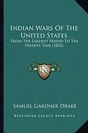 Indian Wars of the United States Indian Wars of the United States: From the Earliest Period to the Present Time (1852) from the Earliest Period to the