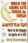 When the Going Gets Tough, the Tough Lighten Up!: How to Be Happy in Spite of It All