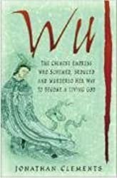 Wu: The Chinese Empress Who Schemed, Seduced and Murdered Her Way to Become a Living God by Jonathan Clements (2007-02-01)