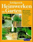 Erfolgreich Heimwerken im Garten. Wege, Zäune, Mauern, Lauben, Kleingewächshäuser, Wintergärten,...