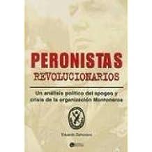 Peronistas Revolucionarios: Un Analisis Politico del Apogeo y Crisis de La Organizacion Montoneros