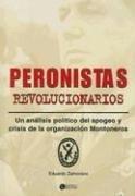 Peronistas Revolucionarios: Un Analisis Politico del Apogeo y Crisis de La Organizacion Montoneros por Eduardo Zamorano