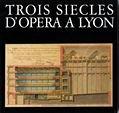 Trois sicles d'opra  Lyon : De l'Acadmie royale de musique  l'Opra-nouveau