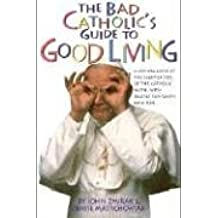 The Bad Catholic's Guide to Good Living: A Loving Look at the Lighter Side of Catholic Faith, with Recipes for Feast and Fun (Bad Catholic's Guides)