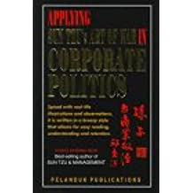 Applying Sun Tzu's Art of War in Corporate Politics: Spiced With Real-Life Illustrations and Ovservations, It Is Written in a Breezy Style That Allows for Easy Reading, Understanding and Retention