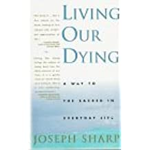Living Our Dying: A Way to the Sacred in EverydayLife