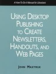 Using Desktop Publishing to Create Newsletters, Handouts, and Web Pages: A How-To-Do It Manual