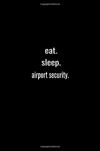 eat. sleep. airport security. -Lined Notebook:120 pages (6x9) of blank lined paper| journal Lined: airport security. -Lined Notebook / journal Gift,120 Pages,6*9,Soft Cover,Matte Finish