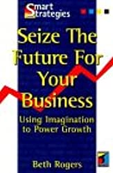 Seize the Future for Your Business: Using Imagination to Power Growth (Smart Strategies)