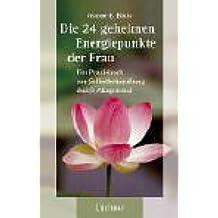 Die 24 geheimen Energiepunkte der Frau: Ein Praxisbuch zur Selbstbehandlung durch Akupressur