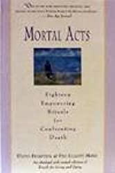 Mortal Acts: Eighteen Empowering Rituals for Confronting Death