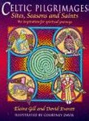 Celtic Pilgrimages: Sites, Seasons and Saints : An Inspiration for Spiritual Journeys: Sites, Saints and Seasons - An Inspiration for Spiritual Journeys