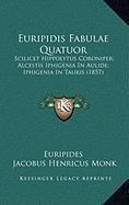 Euripidis Fabulae Quatuor Euripidis Fabulae Quatuor: Scilicet Hippolytus Coronifer; Alcestis Iphigenia in Aulide;scilicet Hippolytus Coronifer; Alcest