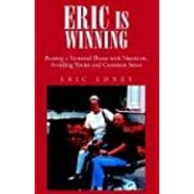 ERIC IS WINNING !!: Beating a Terminal Illness with Nutrition, Avoiding Toxins and Common Sense