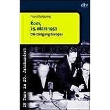 Rom, 25. März 1957: Die Einigung Europas. 20 Tage im 20. Jahrhundert