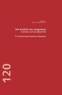 Die Realität des Imaginären – Architektur und das digitale Bild: 10. Internationales Bauhaus-Kolloquium Weimar 2007
