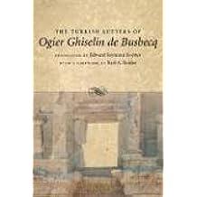 The Turkish Letters of Ogier Ghiselin de Busbecq: Imperial Ambassador at Constantinople, 1554-1562