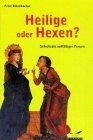 Heilige oder Hexen? Schicksale auffälliger Frauen in Mittelalter und Frühneuzeit - Peter Dinzelbacher