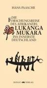 Die Forschungsreise des Afrikaners Lukanga Mukara ins innerste Deutschland: Geschildert in Briefen Lukanga Mukaras an den König Ruoma von Kitara