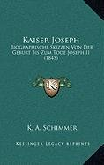 Kaiser Joseph Kaiser Joseph: Biographische Skizzen Von Der Geburt Bis Zum Tode Joseph II Biographische Skizzen Von Der Geburt Bis Zum Tode Joseph I