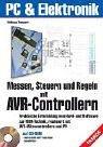 Messen, Steuern und Regeln mit AVR-Controllern: Praktische Entwicklung von Hard- und Software zur MSR-Technik realisiert mit AVR-Mikrocontrollern und PC