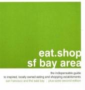 Eat.Shop.SF Bay Area: The Indispensable Guide to Inspired, Locally Owned Eating and Shopping Establishments (Eat.shop Guides)