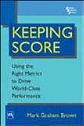 Keeping Score: Using the Right Metrics to Drive World-Class Performance