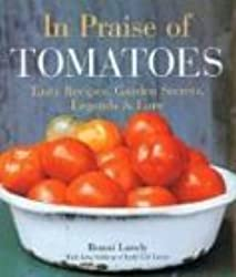 In Praise of Tomatoes: Tasty Recipes, Garden Secrets, Legends & Lore: Tasty Recipes, Garden Secrets, Legends and Lore