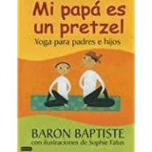 Mi Papa es un Pretzel / My Daddy is a Pretzel: Yoga para padres e hijos / Yoga for Parents and Kids
