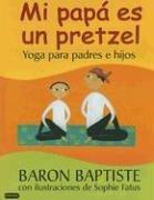 Mi Papa Es un Pretzel: Yoga Para Padres E Hijos por Baron Baptiste