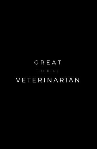 Great Fucking Veterinarian: Funny Swear Notebook; Funny Veterinarian Gift, Veterinarian Retirement Gift, Funny Birthday Gifts, Employee Appreciation ... Job Promotion Gift, Veterinarian Notebook