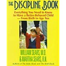 The Discipline Book: Everything You Need to Know to Have a Better-Behaved Child : For Birth to Age Ten by William Sears (1995-02-01)
