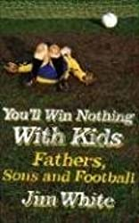 You'll Win Nothing with Kids: Fathers, Sons and Football by Jim White (2007-08-30)