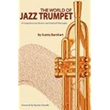 The World of Jazz Trumpet: A Comprehensive History & Practical Philosophy: A Comprehensive History and Practical Philosophy