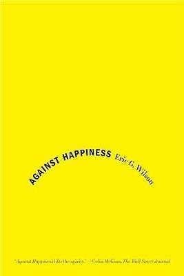 By Eric G Wilson ( Author ) [ Against Happiness: In Praise of Melancholy By Jan-2009 Paperback