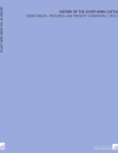 History of the Short-Horn Cattle: Their Origin, Progress and Present Condition [ 1872 ] por Lewis F. (Lewis Falley) Allen
