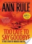 [(Too Late to Say Goodbye: A True Story of Murder and Betrayal )] [Author: Ann Rule] [Nov-2007]