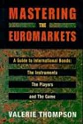 Mastering the Euromarkets: A Guide to International Bonds, the Instruments, the Players and the Game