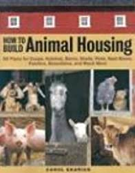 How to Build Animal Housing: 60 Plans for Coops, Hutches, Barns, Sheds, Pens, Nest Boxes, Feeders, Staunchions and Much More