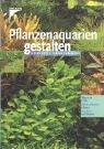 Pflanzenaquarien gestalten: Wege zum Erfolg - planen, pflanzen, pflegen - 100 Arten im Überblick Pflanzenaquarien
