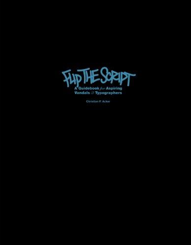 Flip The Script. A Guidebook For Aspiring, Vandals & Typographers
