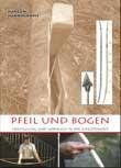 Pfeil und Bogen: Herstellung und Gebrauch in der Jungsteinzeit - Jürgen Junkmanns