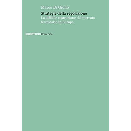 Strategie Della Regolazione. La Difficile Costruzione Del Mercato Ferroviario In Europa