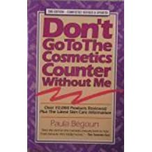 Don't Go to the Cosmetics Counter Without Me: An Eye Opening Guide to Brand Name Cosmetics by Begoun, Paula (1993) Paperback