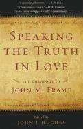 [(Speaking the Truth in Love : The Theology of John M. Frame)] [Edited by John J Hughes] published on (November, 2009)