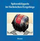 Spitzenklöppeln im Sächsischen Erzgebirge (Schriftenreihe Erzgebirgische Volkskunst)